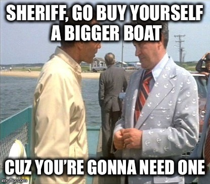 SHERIFF, GO BUY YOURSELF A BIGGER BOAT CUZ YOU'RE GONNA NEED ONE | made w/ Imgflip meme maker