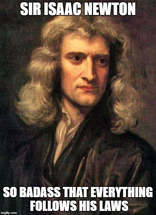 Sir Isaac Newton | SIR ISAAC NEWTON SO BADASS THAT EVERYTHING FOLLOWS HIS LAWS | image tagged in memes,funny,badass,sir isaac newton | made w/ Imgflip meme maker