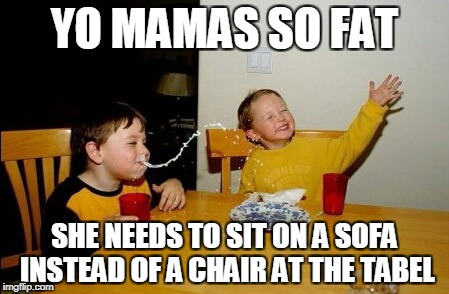 Yo Mamas So Fat Meme | YO MAMAS SO FAT SHE NEEDS TO SIT ON A SOFA INSTEAD OF A CHAIR AT THE TABEL | image tagged in memes,yo mamas so fat | made w/ Imgflip meme maker