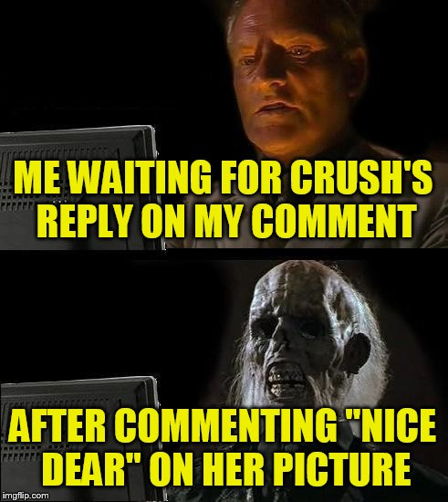 "Ill Just Wait Here Meme | ME WAITING FOR CRUSH'S REPLY ON MY COMMENT AFTER COMMENTING ""NICE DEAR"" ON HER PICTURE 