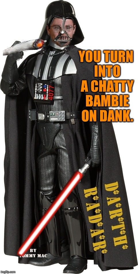 Mash Radar Oreilly as High Darth of the Smokith | YOU TURN INTO A CHATTY BAMBIE ON DANK. | image tagged in mash radar oreilly as high darth of the smokith | made w/ Imgflip meme maker
