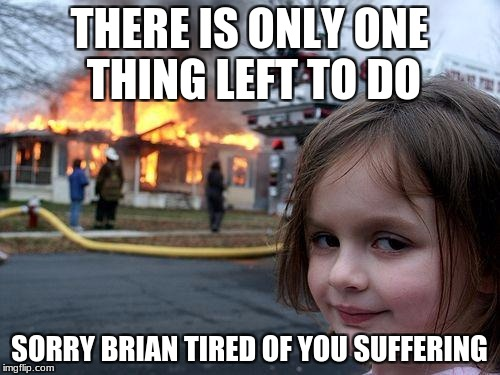 Disaster Girl Meme | THERE IS ONLY ONE THING LEFT TO DO SORRY BRIAN TIRED OF YOU SUFFERING | image tagged in memes,disaster girl | made w/ Imgflip meme maker