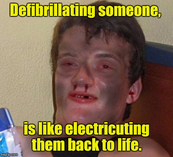 What a rush... Thanks doc.  | Defibrillating someone, is like electricuting them back to life. | image tagged in burnt 10 guy | made w/ Imgflip meme maker