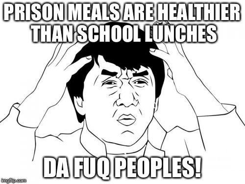 DA FUQ? | PRISON MEALS ARE HEALTHIER THAN SCHOOL LUNCHES DA FUQ PEOPLES! | image tagged in memes,jackie chan wtf | made w/ Imgflip meme maker