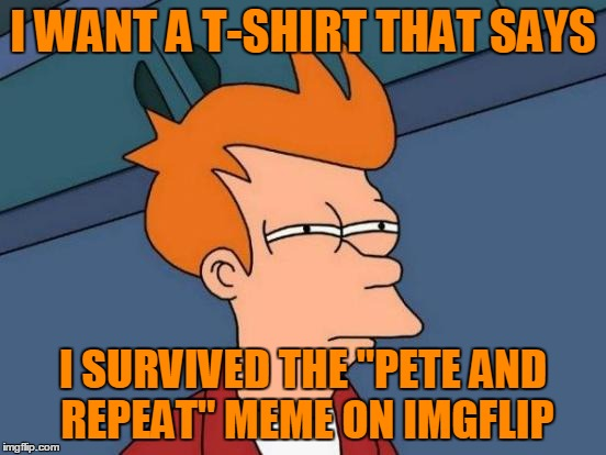 "Futurama Fry Meme | I WANT A T-SHIRT THAT SAYS I SURVIVED THE ""PETE AND REPEAT"" MEME ON IMGFLIP 