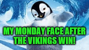My Monday Face After The Minnesota Vikings Win!  Happy Penguin!! | MY MONDAY FACE AFTER THE VIKINGS WIN! | image tagged in minnesota vikings,memes,happy feet penguin,vikings win,skol vikings | made w/ Imgflip meme maker