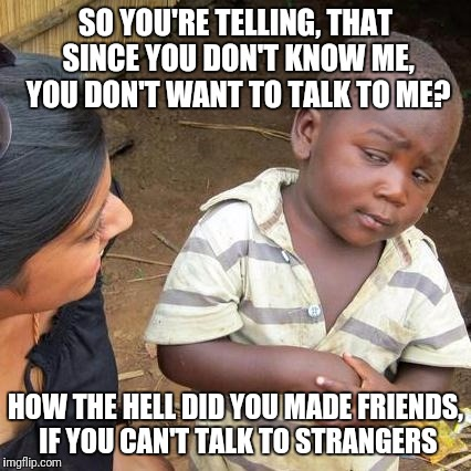 Some people irritate me | SO YOU'RE TELLING, THAT SINCE YOU DON'T KNOW ME, YOU DON'T WANT TO TALK TO ME? HOW THE HELL DID YOU MADE FRIENDS, IF YOU CAN'T TALK TO STRAN | image tagged in memes,third world skeptical kid,funny,dank memes,stranger,hilary clinton | made w/ Imgflip meme maker