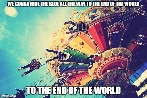 DMB You And Me | WE GONNA RIDE THE BLUE ALL THE WAY TO THE END OF THE WORLD TO THE END OF THE WORLD | image tagged in dmb,dave matthews band,dave matthews,you and me,ride,end of the world | made w/ Imgflip meme maker