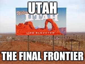utah | UTAH THE FINAL FRONTIER | image tagged in utah | made w/ Imgflip meme maker