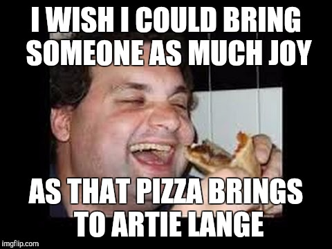 I WISH I COULD BRING SOMEONE AS MUCH JOY AS THAT PIZZA BRINGS TO ARTIE LANGE | image tagged in memes,pizza,fat,i wish,funny | made w/ Imgflip meme maker