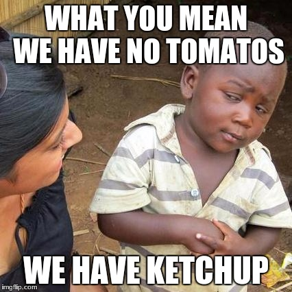 Third World Skeptical Kid Meme | WHAT YOU MEAN WE HAVE NO TOMATOS WE HAVE KETCHUP | image tagged in memes,third world skeptical kid | made w/ Imgflip meme maker