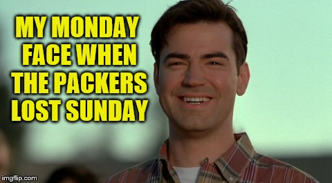 My Monday Face When The Packers Lost Sunday | MY MONDAY FACE WHEN THE PACKERS LOST SUNDAY | image tagged in green bay packers,packers lose,memes,happy the packers suck,pure joy at packer loss | made w/ Imgflip meme maker