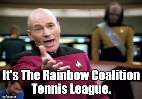 Picard Wtf Meme | It's The Rainbow Coalition Tennis League. | image tagged in memes,picard wtf | made w/ Imgflip meme maker