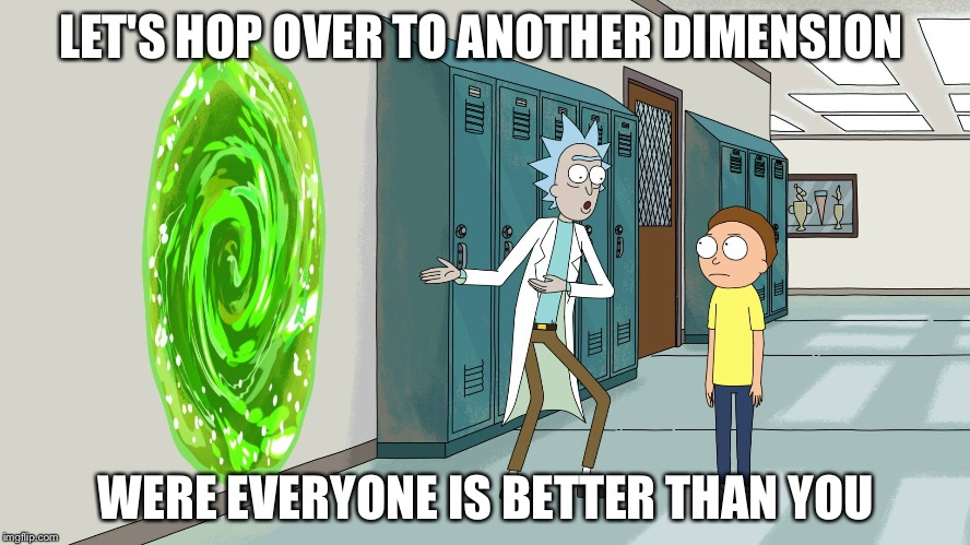 LET'S HOP OVER TO ANOTHER DIMENSION WERE EVERYONE IS BETTER THAN YOU | image tagged in rick and morty 20 minurtes | made w/ Imgflip meme maker