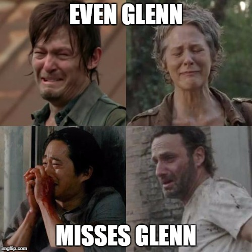 the walking dead | EVEN GLENN MISSES GLENN | image tagged in the walking dead | made w/ Imgflip meme maker