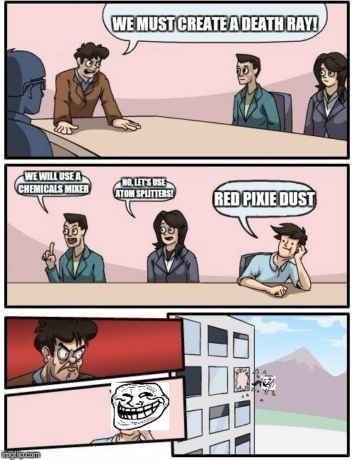 Boardroom Meeting Suggestion Meme | WE MUST CREATE A DEATH RAY! WE WILL USE A CHEMICALS MIXER NO, LET'S USE ATOM SPLITTERS! RED PIXIE DUST | image tagged in memes,boardroom meeting suggestion | made w/ Imgflip meme maker