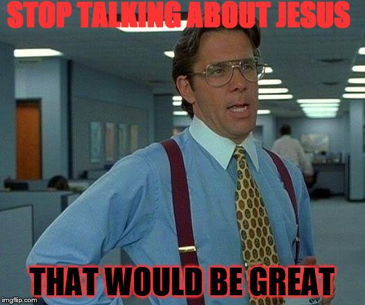 That Would Be Great Meme | STOP TALKING ABOUT JESUS THAT WOULD BE GREAT | image tagged in memes,that would be great | made w/ Imgflip meme maker