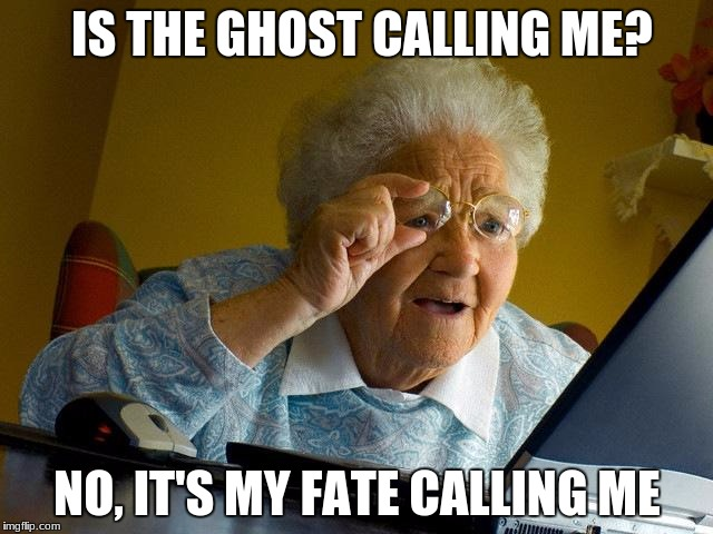 Grandma Finds The Internet Meme | IS THE GHOST CALLING ME? NO, IT'S MY FATE CALLING ME | image tagged in memes,grandma finds the internet | made w/ Imgflip meme maker