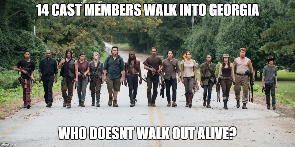 14 CAST MEMBERS WALK INTO GEORGIA WHO DOESNT WALK OUT ALIVE? | image tagged in walking dead | made w/ Imgflip meme maker
