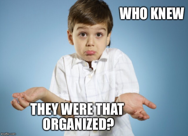 WHO KNEW THEY WERE THAT ORGANIZED? | made w/ Imgflip meme maker