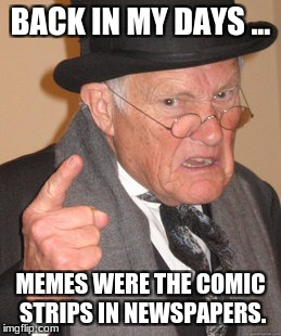 Back In My Day | BACK IN MY DAYS ... MEMES WERE THE COMIC STRIPS IN NEWSPAPERS. | image tagged in memes,back in my day | made w/ Imgflip meme maker