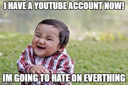TROLLS  | I HAVE A YOUTUBE ACCOUNT NOW! IM GOING TO HATE ON EVERTHING | image tagged in memes,evil toddler | made w/ Imgflip meme maker