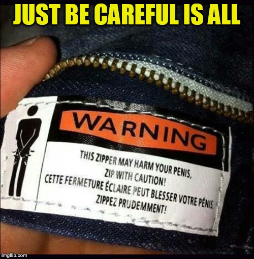 JUST BE CAREFUL IS ALL | made w/ Imgflip meme maker