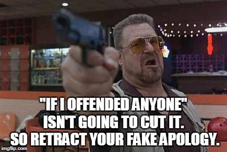 """IF I OFFENDED ANYONE"" ISN'T GOING TO CUT IT.  SO RETRACT YOUR FAKE APOLOGY. 