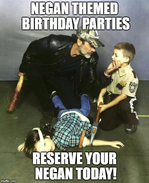 Walking dead Negan  | NEGAN THEMED BIRTHDAY PARTIES RESERVE YOUR NEGAN TODAY! | image tagged in walking dead negan | made w/ Imgflip meme maker