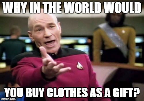 WHY  | WHY IN THE WORLD WOULD YOU BUY CLOTHES AS A GIFT? | image tagged in memes,picard wtf | made w/ Imgflip meme maker