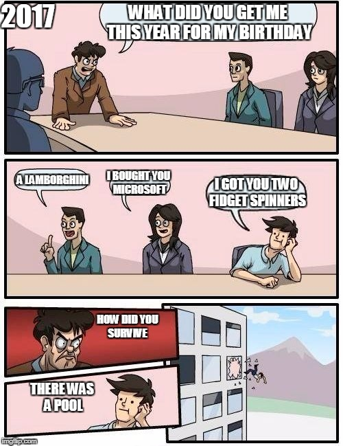 Boardroom Meeting Suggestion Meme | WHAT DID YOU GET ME THIS YEAR FOR MY BIRTHDAY A LAMBORGHINI I BOUGHT YOU MICROSOFT I GOT YOU TWO FIDGET SPINNERS 2017 HOW DID YOU SURVIVE TH | image tagged in memes,boardroom meeting suggestion | made w/ Imgflip meme maker
