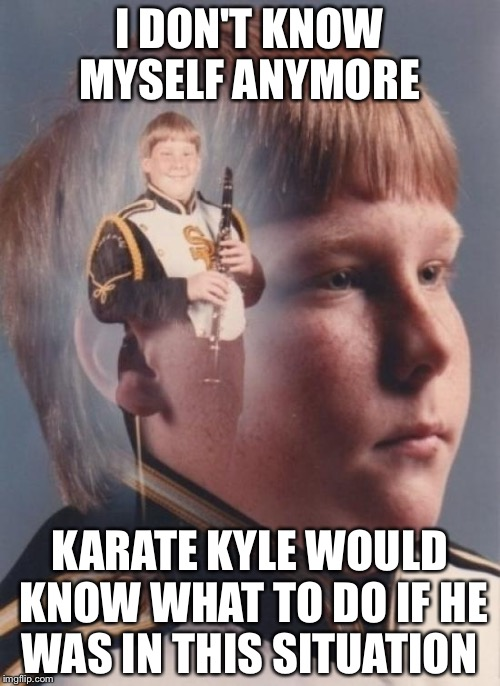 PTSD Clarinet Boy Meme | I DON'T KNOW MYSELF ANYMORE KARATE KYLE WOULD KNOW WHAT TO DO IF HE WAS IN THIS SITUATION | image tagged in memes,ptsd clarinet boy | made w/ Imgflip meme maker