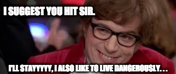 Blackjack Danger Games | I SUGGEST YOU HIT SIR. I'LL STAYYYYY, I ALSO LIKE TO LIVE DANGEROUSLY. . . | image tagged in austin powers,lol,i too like to live dangerously,funny,funny meme,funny memes | made w/ Imgflip meme maker