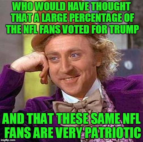 Creepy Condescending Wonka Meme | WHO WOULD HAVE THOUGHT THAT A LARGE PERCENTAGE OF THE NFL FANS VOTED FOR TRUMP AND THAT THESE SAME NFL FANS ARE VERY PATRIOTIC | image tagged in memes,creepy condescending wonka | made w/ Imgflip meme maker