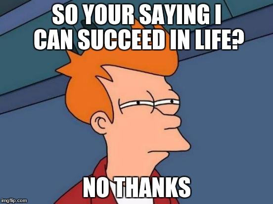Futurama Fry Meme | SO YOUR SAYING I CAN SUCCEED IN LIFE? NO THANKS | image tagged in memes,futurama fry | made w/ Imgflip meme maker