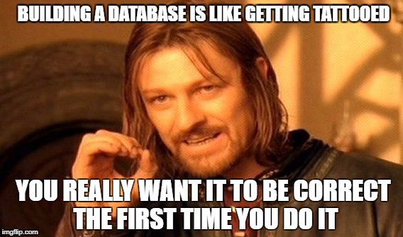 One Does Not Simply Meme | BUILDING A DATABASE IS LIKE GETTING TATTOOED YOU REALLY WANT IT TO BE CORRECT THE FIRST TIME YOU DO IT | image tagged in memes,one does not simply | made w/ Imgflip meme maker