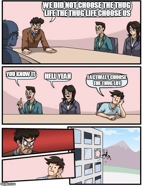 Boardroom Meeting Suggestion | WE DID NOT CHOOSE THE THUG LIFE THE THUG LIFE CHOOSE US YOU KNOW IT HELL YEAH I ACTUALLY CHOOSE THE THUG LIFE | image tagged in memes,boardroom meeting suggestion | made w/ Imgflip meme maker