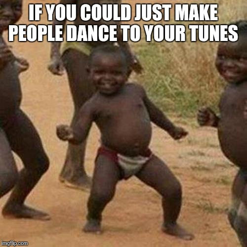 My non submitted junk. Check your non submitted junk too |  IF YOU COULD JUST MAKE PEOPLE DANCE TO YOUR TUNES | image tagged in memes,third world success kid | made w/ Imgflip meme maker