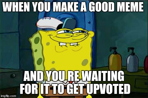 Dont You Squidward Meme | WHEN YOU MAKE A GOOD MEME AND YOU RE WAITING FOR IT TO GET UPVOTED | image tagged in memes,dont you squidward | made w/ Imgflip meme maker