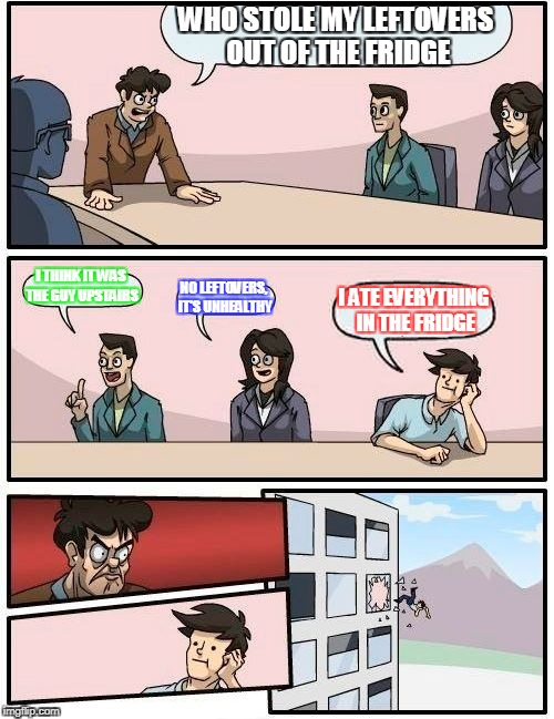 Boardroom Meeting Suggestion Meme | WHO STOLE MY LEFTOVERS OUT OF THE FRIDGE I THINK IT WAS THE GUY UPSTAIRS NO LEFTOVERS, IT'S UNHEALTHY I ATE EVERYTHING IN THE FRIDGE | image tagged in memes,boardroom meeting suggestion | made w/ Imgflip meme maker