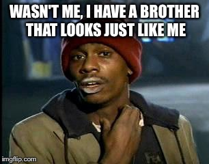 Y'all Got Any More Of That Meme | WASN'T ME, I HAVE A BROTHER THAT LOOKS JUST LIKE ME | image tagged in memes,yall got any more of | made w/ Imgflip meme maker
