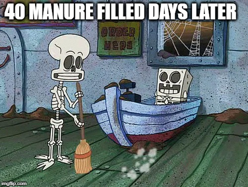 SpongeBob one eternity later | 40 MANURE FILLED DAYS LATER | image tagged in spongebob one eternity later | made w/ Imgflip meme maker