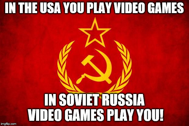 In Soviet Russia | IN THE USA YOU PLAY VIDEO GAMES IN SOVIET RUSSIA VIDEO GAMES PLAY YOU! | image tagged in in soviet russia | made w/ Imgflip meme maker