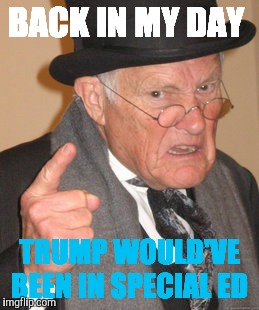 Back In My Day Meme | BACK IN MY DAY TRUMP WOULD'VE BEEN IN SPECIAL ED | image tagged in memes,back in my day | made w/ Imgflip meme maker