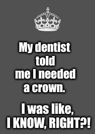 Keep calm and fill in the blank | My dentist told me I needed a crown. I was like, I KNOW, RIGHT?! | image tagged in keep calm and fill in the blank | made w/ Imgflip meme maker