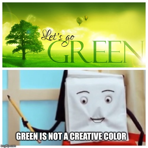 GREEN IS NOT A CREATIVE COLOR | image tagged in green | made w/ Imgflip meme maker