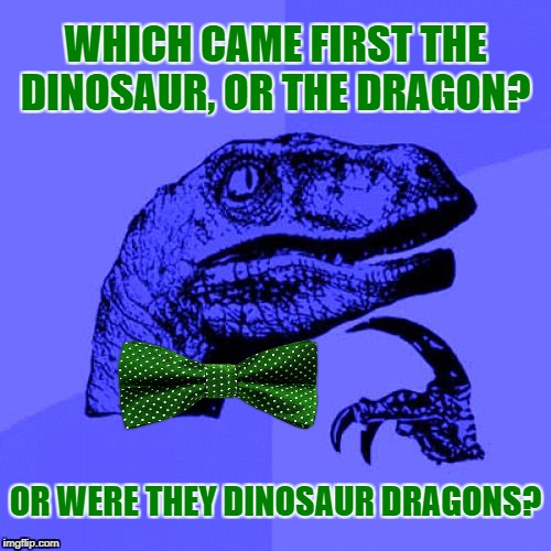 Which Was It? ✍ | WHICH CAME FIRST THE DINOSAUR, OR THE DRAGON? OR WERE THEY DINOSAUR DRAGONS? | image tagged in philosoraptor blue craziness,memes,philosoraptor,dinosaurs,dragons,craziness_all_the_way | made w/ Imgflip meme maker