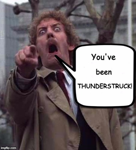An old favorite |  You've; THUNDERSTRUCK! been | image tagged in invasion of the body snatchers donald sutherland,ac/dc,classic rock,classic movies,memes | made w/ Imgflip meme maker