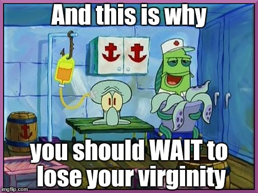 And this is why you should WAIT to lose your virginity | image tagged in i remember my first krabby patty | made w/ Imgflip meme maker