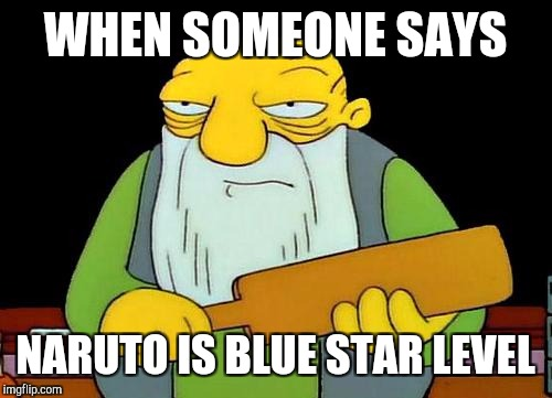 That's a paddlin' Meme | WHEN SOMEONE SAYS NARUTO IS BLUE STAR LEVEL | image tagged in memes,that's a paddlin' | made w/ Imgflip meme maker
